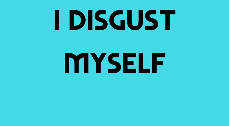 I Disgust Myself