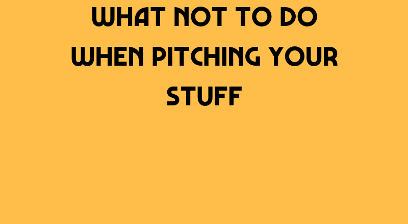 What Not To Do When Pitching Your Stuff