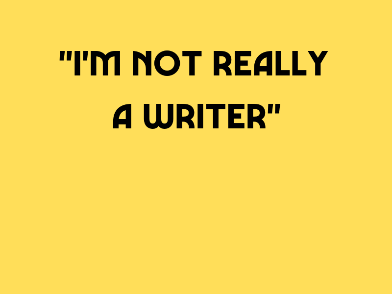 I'm Not Really A Writer