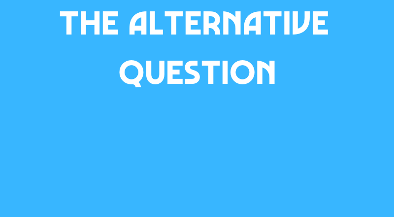The Alternative Question