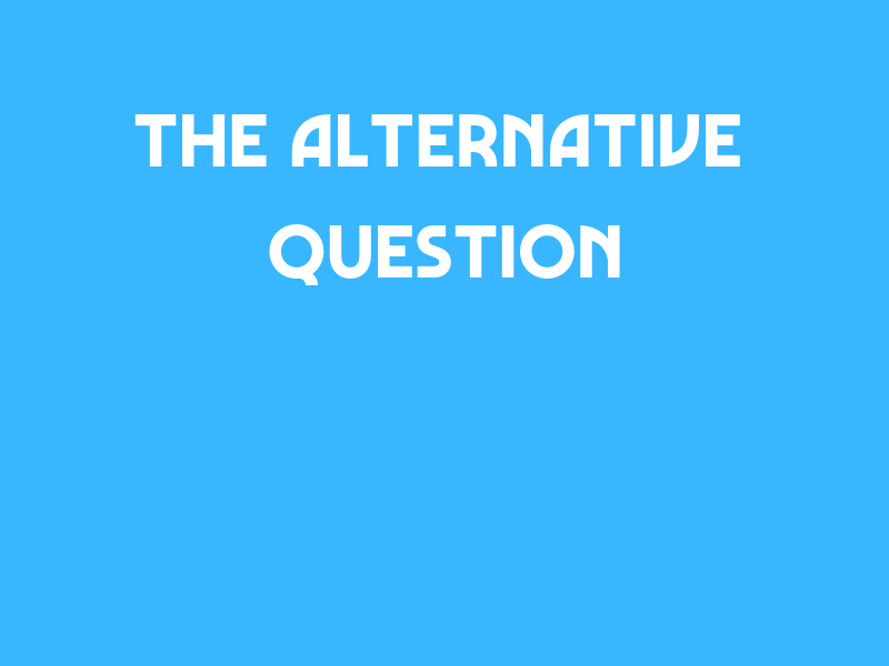 The Alternative Question