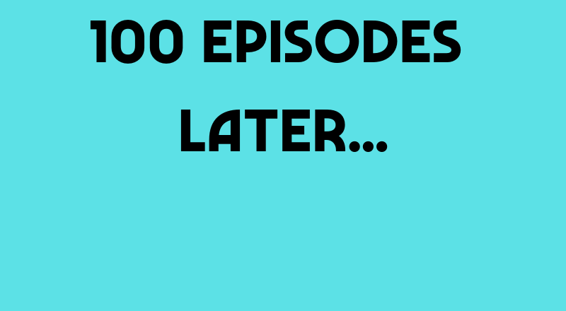 100 Episodes Later