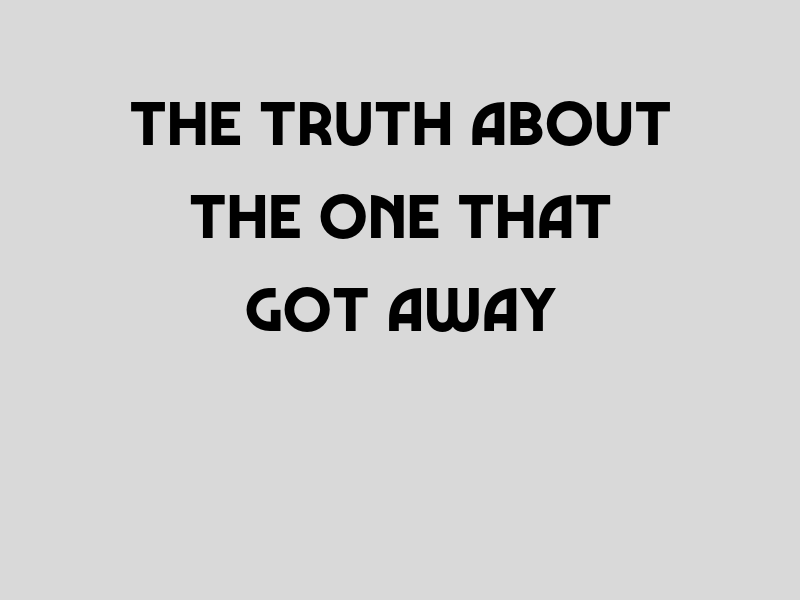 The Truth About The One That Got Away