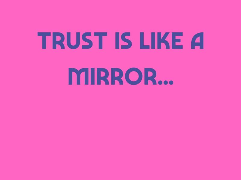 Trust Is Like A Mirror
