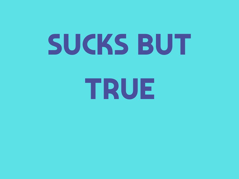 Sucks But True