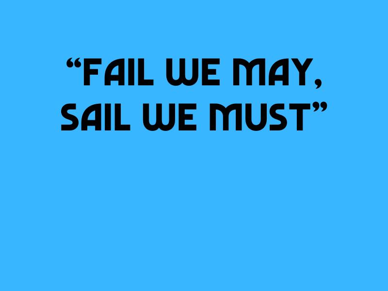 Fail we may sail we must