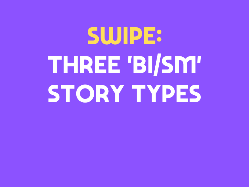 SWIPE: THREE 'BI/SM' Story Types